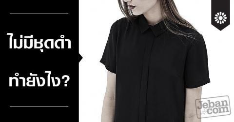 ไม่มีชุดดำ ทำยังไงได้บ้าง หลายๆ คนเป็นกังวลเพราะไม่ค่อยมีเสื้อผ้าสีดำ