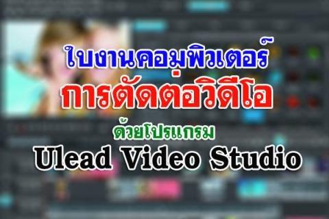ใบงาน คอมพิวเตอร์ การตัดต่อวิดีโอด้วยโปรแกรม Ulead Video Studio